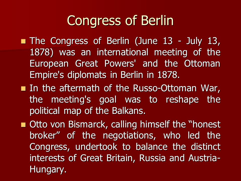 Congress of Berlin The Congress of Berlin (June 13 - July 13, 1878) was an international meeting of the European Great Powers and the Ottoman Empire s diplomats in Berlin in 1878.