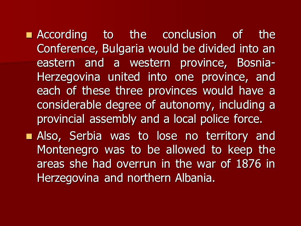 According to the conclusion of the Conference, Bulgaria would be divided into an eastern and a western province, Bosnia- Herzegovina united into one province, and each of these three provinces would have a considerable degree of autonomy, including a provincial assembly and a local police force.