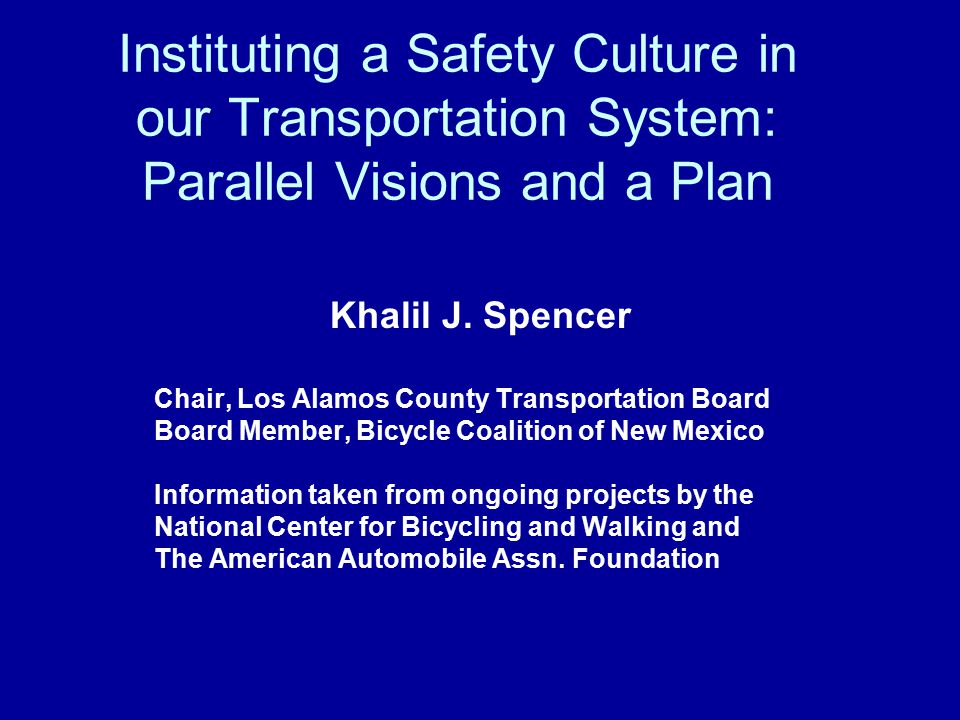 Instituting a Safety Culture in our Transportation System: Parallel Visions and a Plan Khalil J. Spencer Chair, Los Alamos County Transportation Board