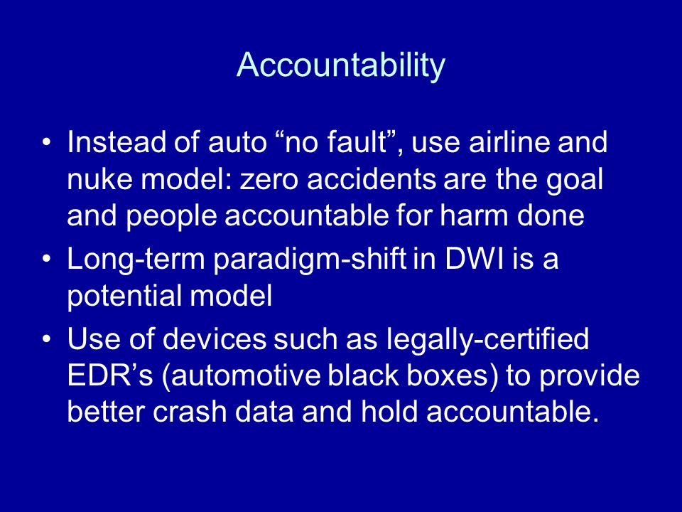 "Accountability Instead of auto ""no fault"", use airline and nuke model: zero accidents are the goal and people accountable for harm done Long-term para"