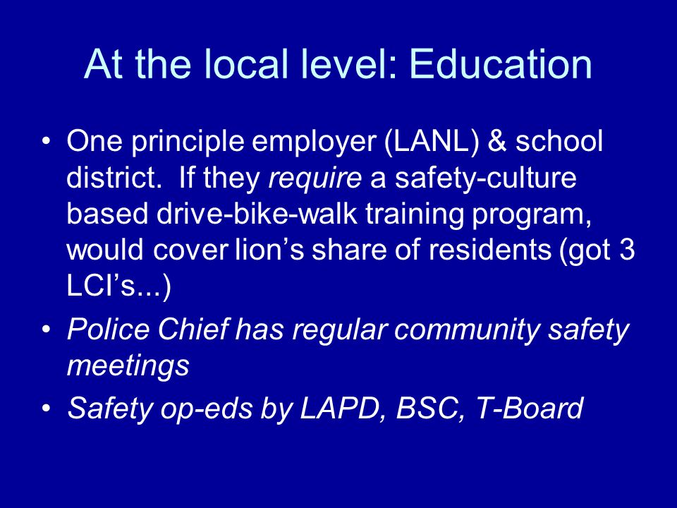 At the local level: Education One principle employer (LANL) & school district. If they require a safety-culture based drive-bike-walk training program