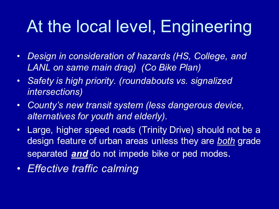 At the local level, Engineering Design in consideration of hazards (HS, College, and LANL on same main drag) (Co Bike Plan) Safety is high priority.