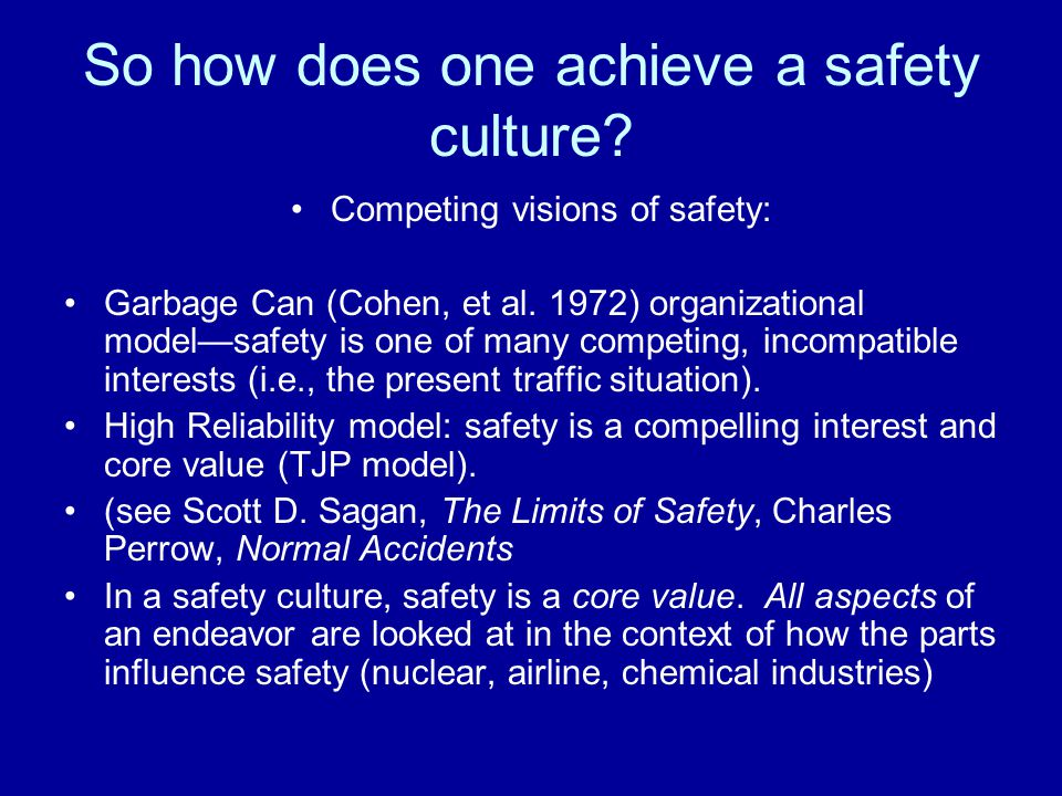 So how does one achieve a safety culture? Competing visions of safety: Garbage Can (Cohen, et al. 1972) organizational model—safety is one of many com