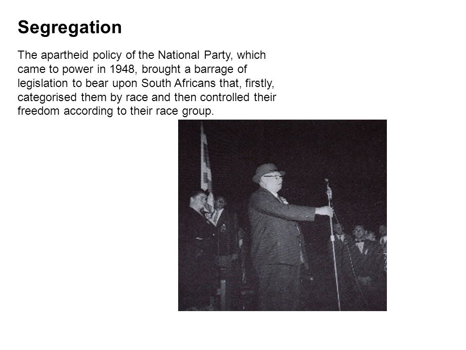 Segregation The apartheid policy of the National Party, which came to power in 1948, brought a barrage of legislation to bear upon South Africans that