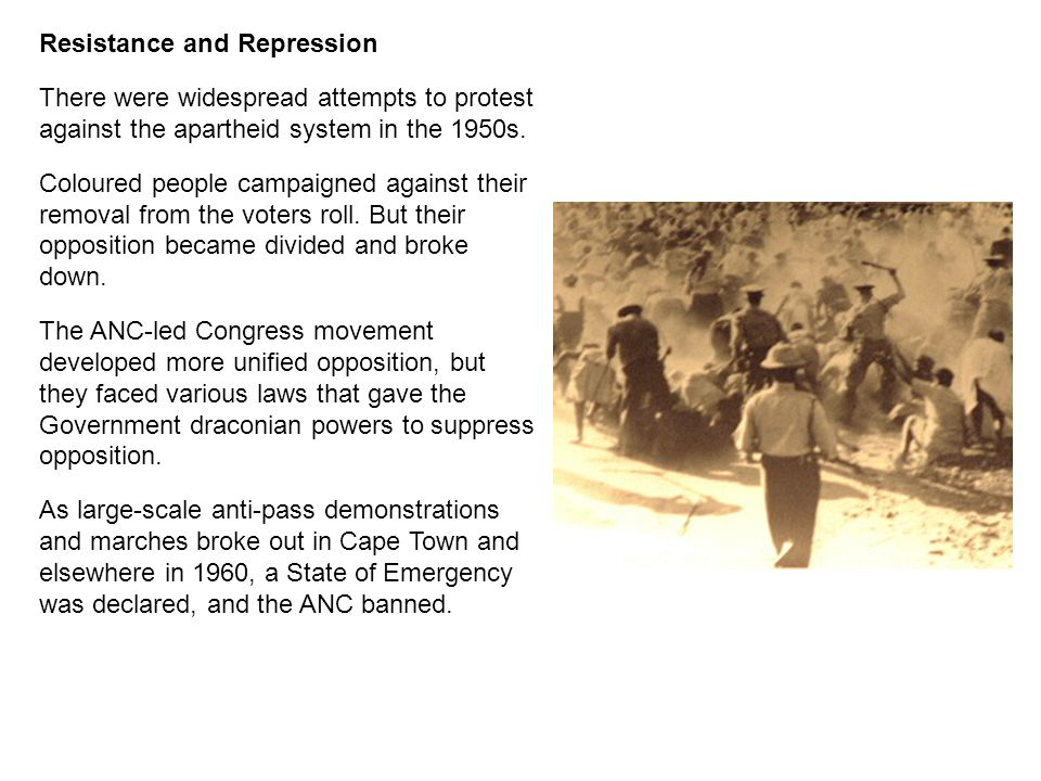 Resistance and Repression There were widespread attempts to protest against the apartheid system in the 1950s. Coloured people campaigned against thei