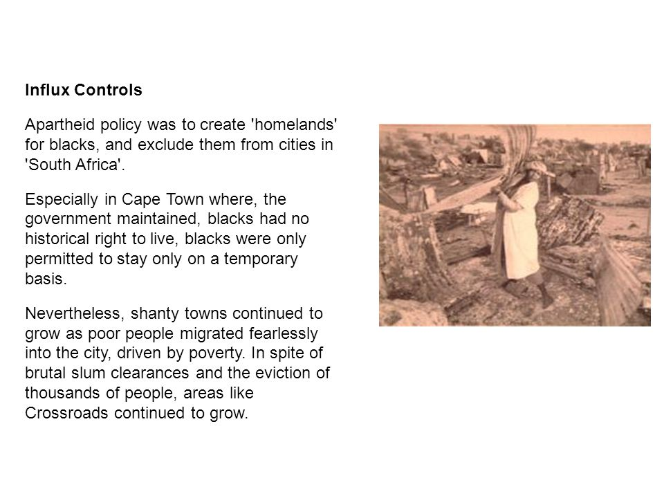 Influx Controls Apartheid policy was to create 'homelands' for blacks, and exclude them from cities in 'South Africa'. Especially in Cape Town where,