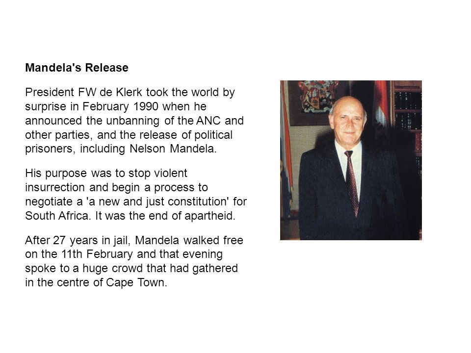 Mandela's Release President FW de Klerk took the world by surprise in February 1990 when he announced the unbanning of the ANC and other parties, and