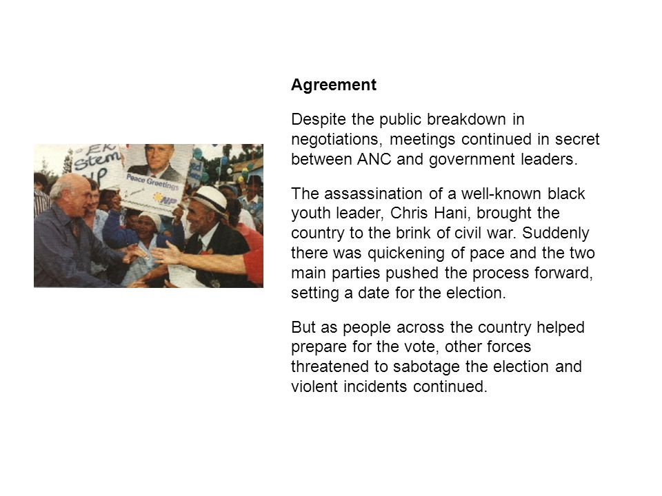 Agreement Despite the public breakdown in negotiations, meetings continued in secret between ANC and government leaders. The assassination of a well-k
