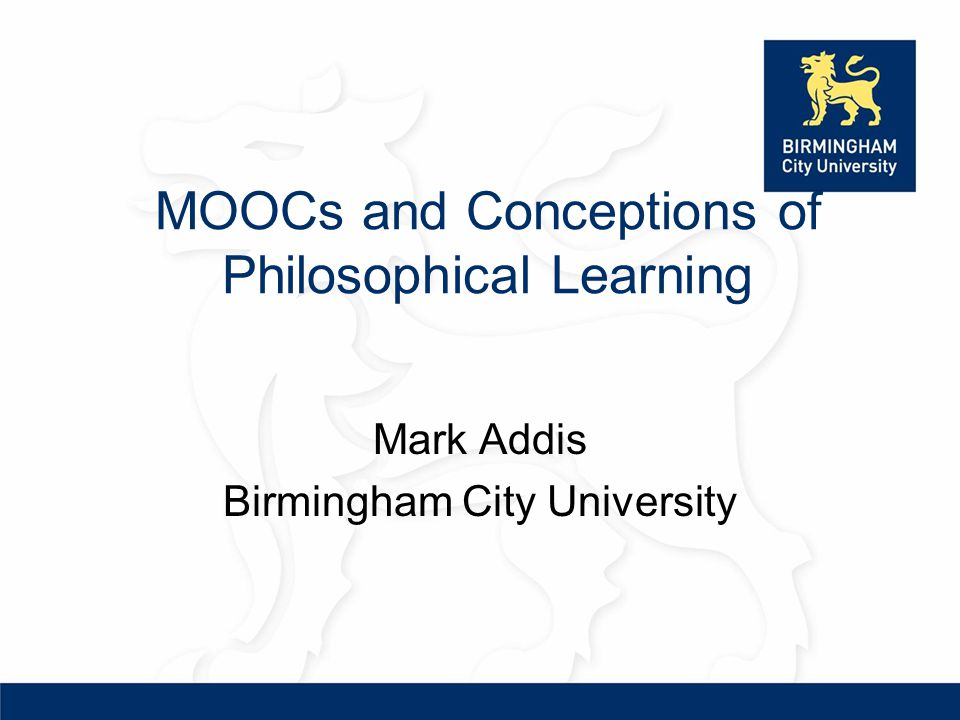 MOOCs and Conceptions of Philosophical Learning Mark Addis Birmingham City University