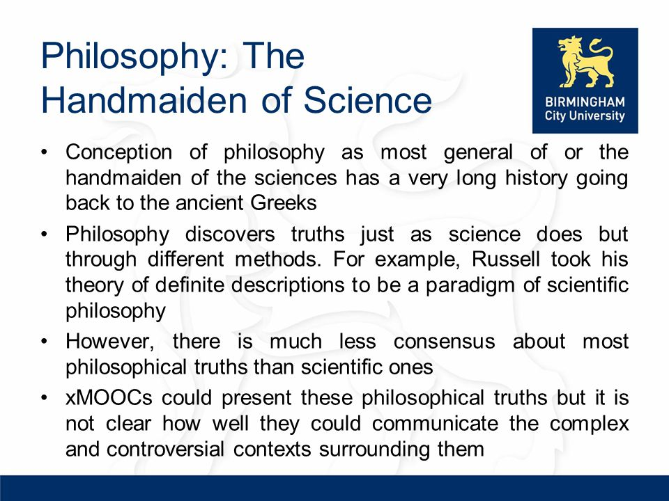 Philosophy: The Handmaiden of Science Conception of philosophy as most general of or the handmaiden of the sciences has a very long history going back to the ancient Greeks Philosophy discovers truths just as science does but through different methods.