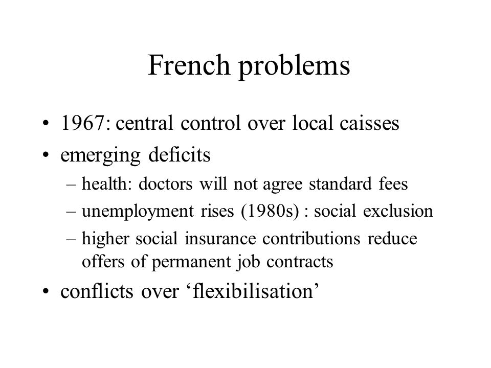 French problems 1967: central control over local caisses emerging deficits –health: doctors will not agree standard fees –unemployment rises (1980s) : social exclusion –higher social insurance contributions reduce offers of permanent job contracts conflicts over 'flexibilisation'