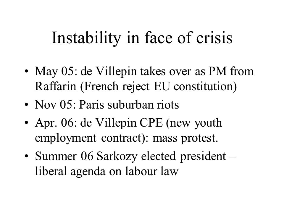Instability in face of crisis May 05: de Villepin takes over as PM from Raffarin (French reject EU constitution) Nov 05: Paris suburban riots Apr.