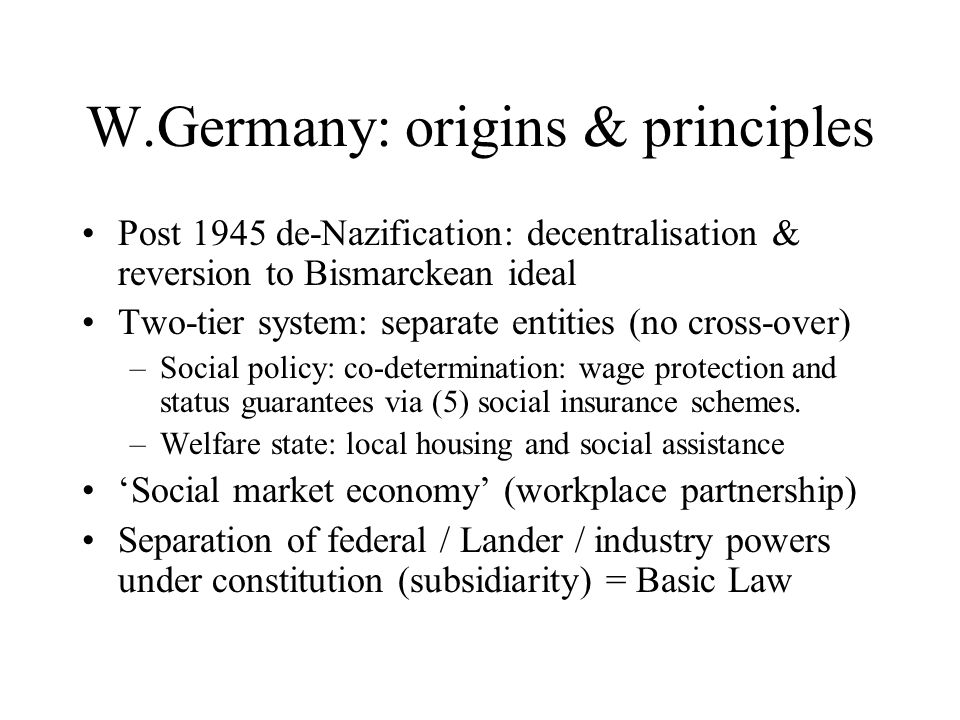 W.Germany: origins & principles Post 1945 de-Nazification: decentralisation & reversion to Bismarckean ideal Two-tier system: separate entities (no cr