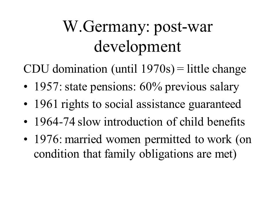W.Germany: post-war development CDU domination (until 1970s) = little change 1957: state pensions: 60% previous salary 1961 rights to social assistanc
