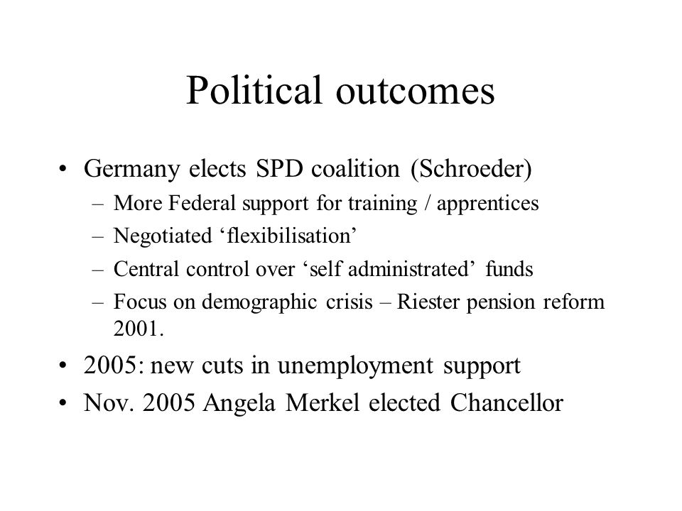 Political outcomes Germany elects SPD coalition (Schroeder) –More Federal support for training / apprentices –Negotiated 'flexibilisation' –Central control over 'self administrated' funds –Focus on demographic crisis – Riester pension reform 2001.