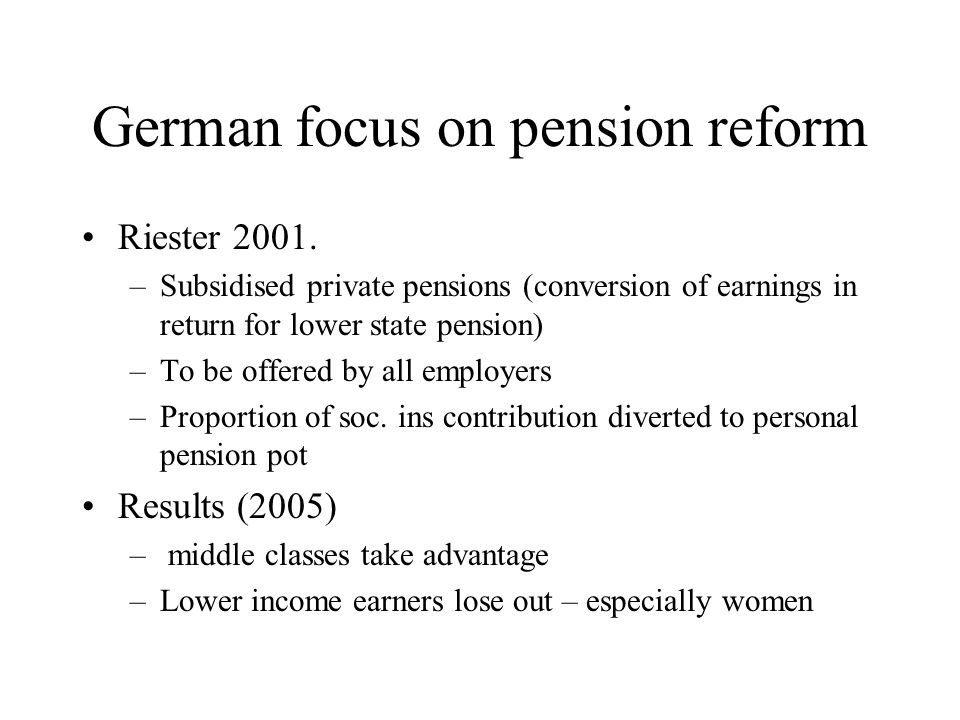 German focus on pension reform Riester 2001. –Subsidised private pensions (conversion of earnings in return for lower state pension) –To be offered by