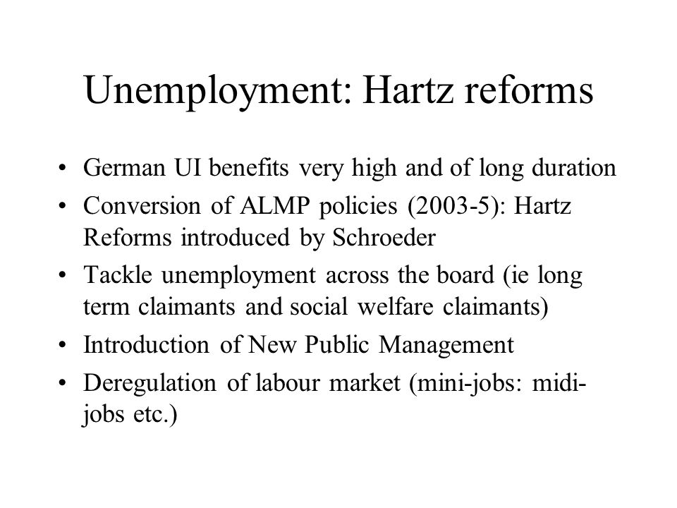 Unemployment: Hartz reforms German UI benefits very high and of long duration Conversion of ALMP policies (2003-5): Hartz Reforms introduced by Schroeder Tackle unemployment across the board (ie long term claimants and social welfare claimants) Introduction of New Public Management Deregulation of labour market (mini-jobs: midi- jobs etc.)