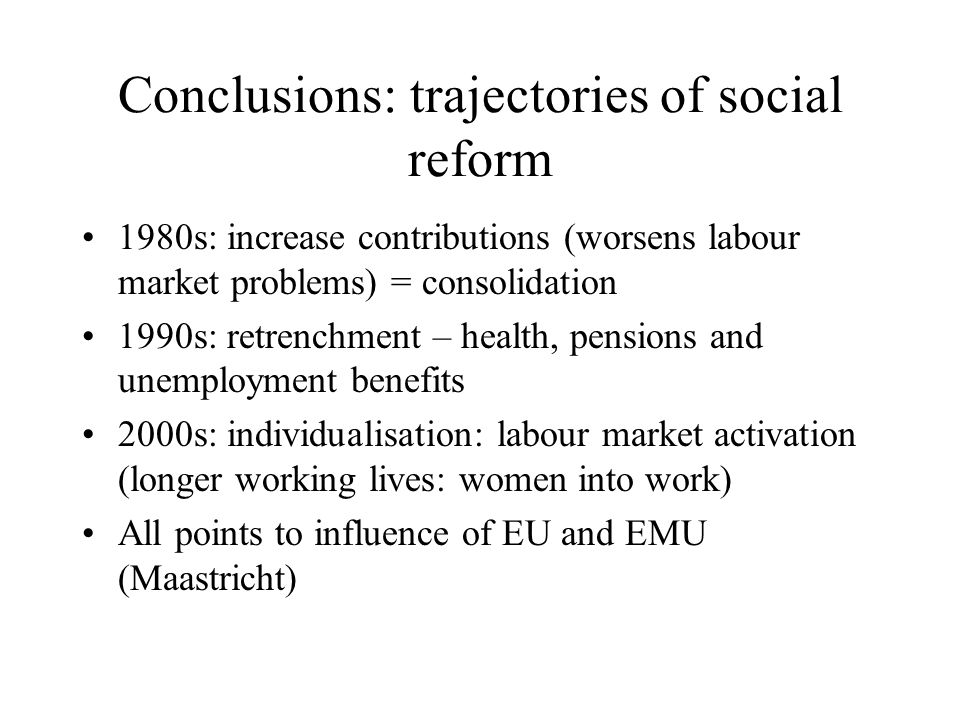 Conclusions: trajectories of social reform 1980s: increase contributions (worsens labour market problems) = consolidation 1990s: retrenchment – health, pensions and unemployment benefits 2000s: individualisation: labour market activation (longer working lives: women into work) All points to influence of EU and EMU (Maastricht)