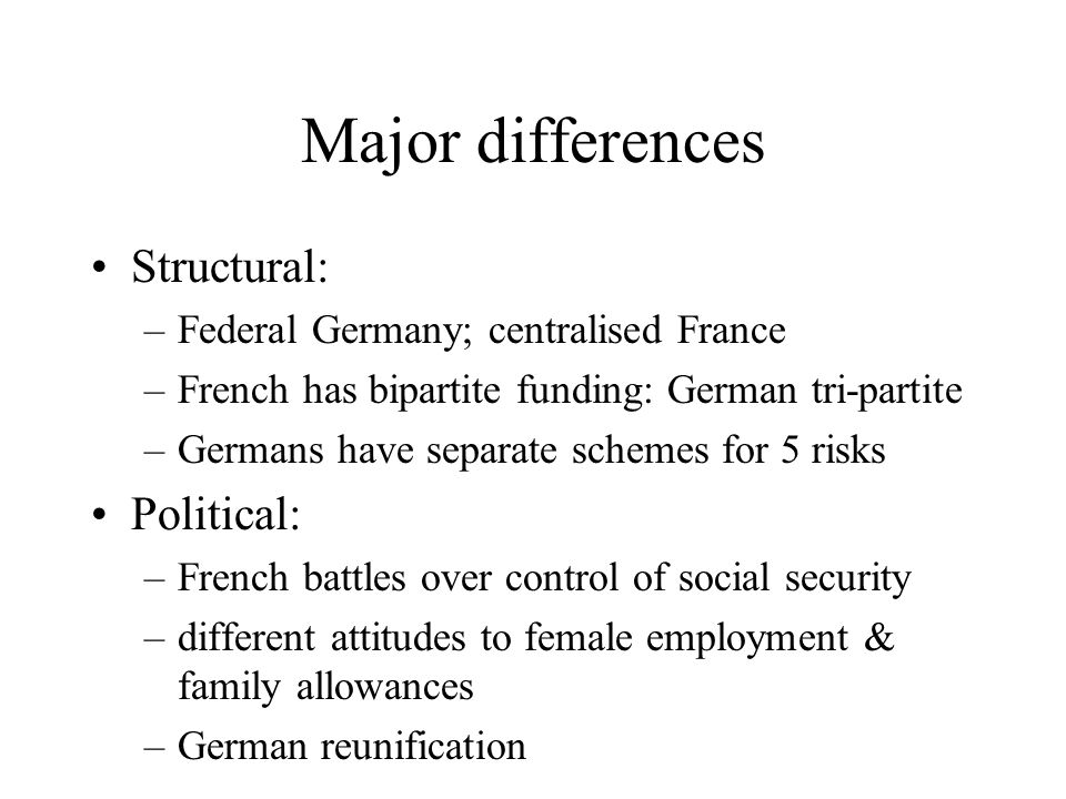Major differences Structural: –Federal Germany; centralised France –French has bipartite funding: German tri-partite –Germans have separate schemes fo