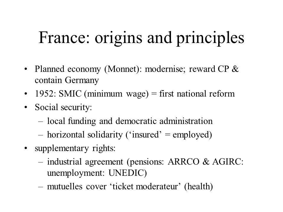 France: origins and principles Planned economy (Monnet): modernise; reward CP & contain Germany 1952: SMIC (minimum wage) = first national reform Social security: –local funding and democratic administration –horizontal solidarity ('insured' = employed) supplementary rights: –industrial agreement (pensions: ARRCO & AGIRC: unemployment: UNEDIC) –mutuelles cover 'ticket moderateur' (health)