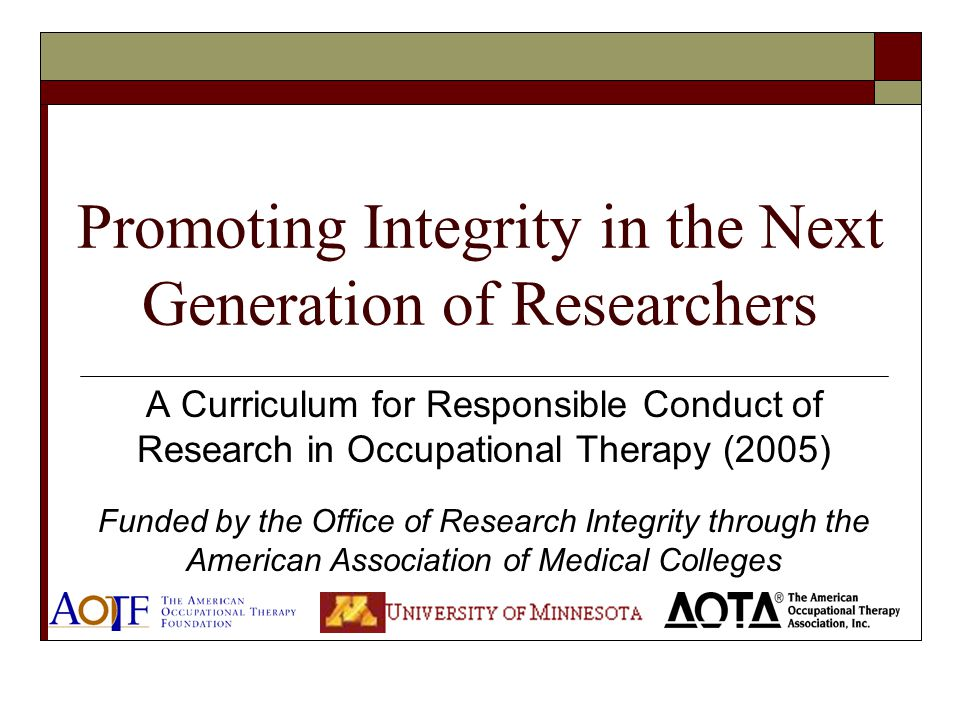 Promoting Integrity in the Next Generation of Researchers A Curriculum for Responsible Conduct of Research in Occupational Therapy (2005) Funded by th