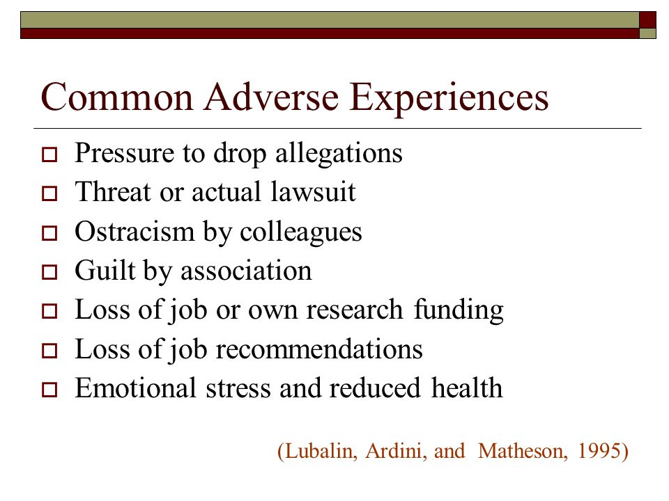 Common Adverse Experiences  Pressure to drop allegations  Threat or actual lawsuit  Ostracism by colleagues  Guilt by association  Loss of job or