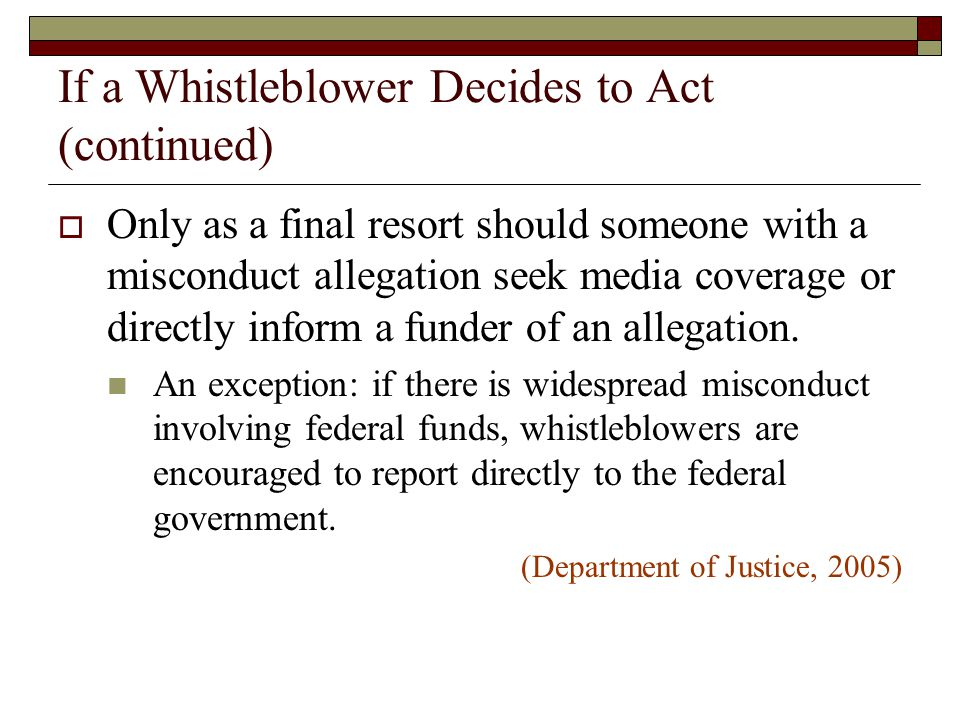 If a Whistleblower Decides to Act (continued)  Only as a final resort should someone with a misconduct allegation seek media coverage or directly inf