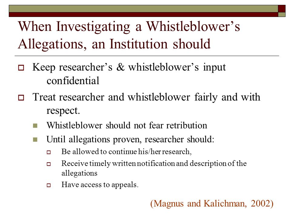 When Investigating a Whistleblower's Allegations, an Institution should  Keep researcher's & whistleblower's input confidential  Treat researcher and whistleblower fairly and with respect.