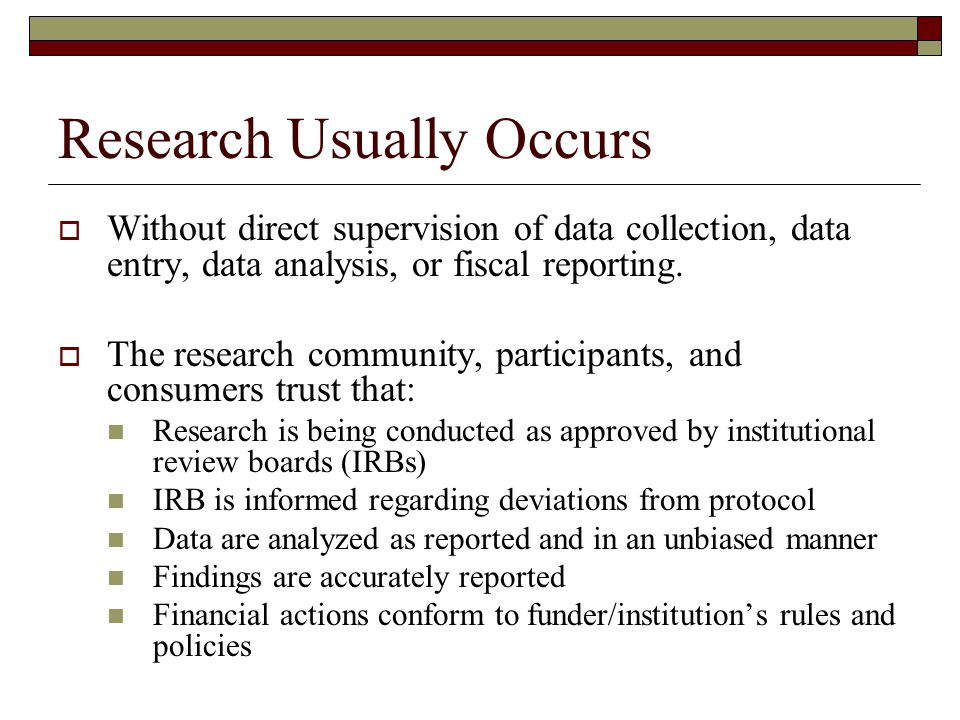 Research Usually Occurs  Without direct supervision of data collection, data entry, data analysis, or fiscal reporting.  The research community, par