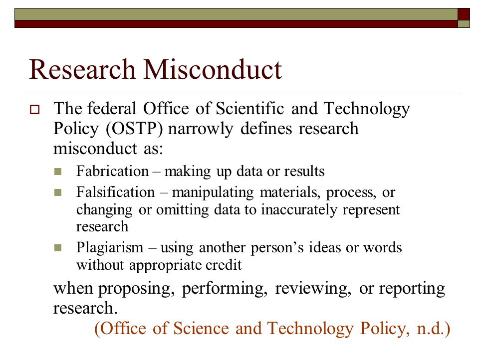Research Misconduct  The federal Office of Scientific and Technology Policy (OSTP) narrowly defines research misconduct as: Fabrication – making up data or results Falsification – manipulating materials, process, or changing or omitting data to inaccurately represent research Plagiarism – using another person's ideas or words without appropriate credit when proposing, performing, reviewing, or reporting research.