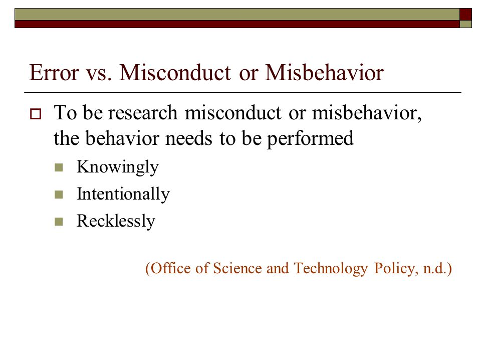 Errors That Occur in Spite of Rigorous Effort Are Not Misconduct or Misbehavior  It is misconduct to select a research design or practice that is known to be inadequate Choosing a practice that has limitations because there is none better is not misconduct  It is misconduct if one intentionally fails to gather data on a known or suspected adverse side-effect Failing to gather data on an unknown or unsuspected adverse side-effect is not misconduct