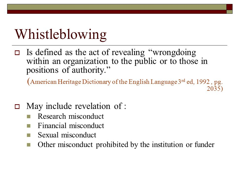 Whistleblowing  Is defined as the act of revealing wrongdoing within an organization to the public or to those in positions of authority. ( American Heritage Dictionary of the English Language 3 rd ed, 1992, pg.