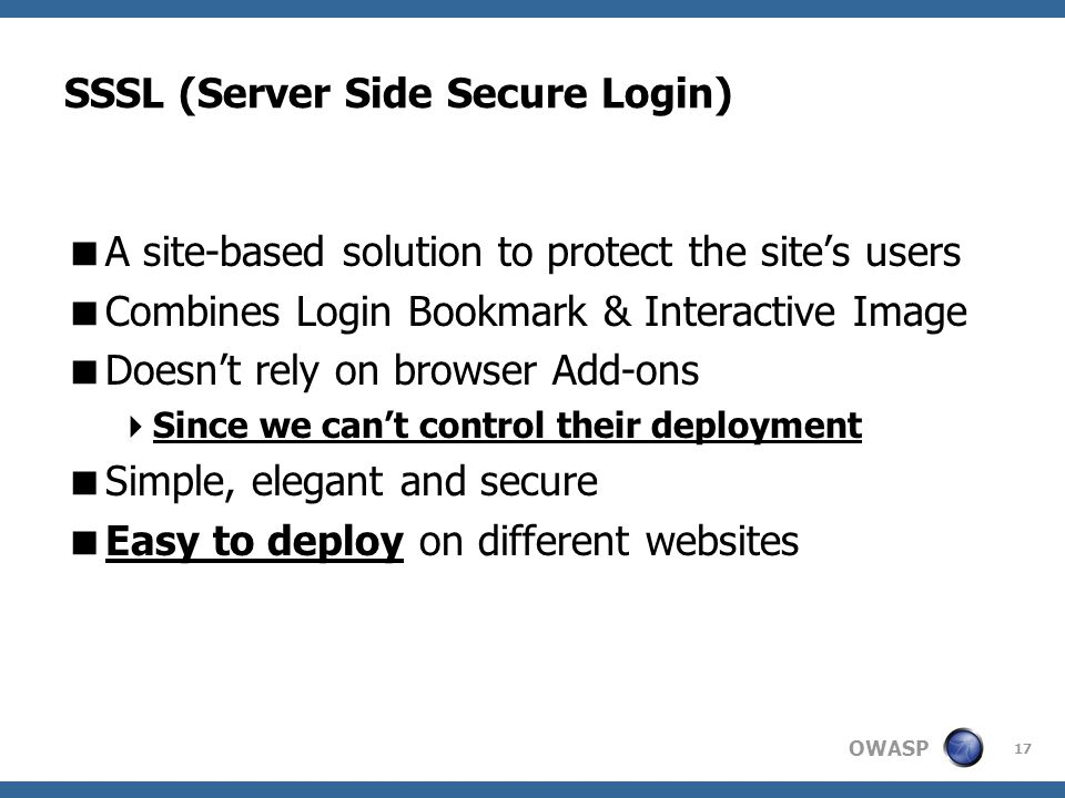 OWASP 17 SSSL (Server Side Secure Login)  A site-based solution to protect the site's users  Combines Login Bookmark & Interactive Image  Doesn't rely on browser Add-ons  Since we can't control their deployment  Simple, elegant and secure  Easy to deploy on different websites
