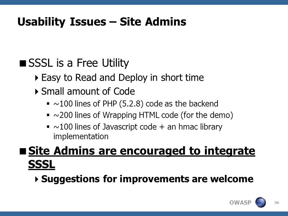 OWASP 36 Usability Issues – Site Admins  SSSL is a Free Utility  Easy to Read and Deploy in short time  Small amount of Code  ~100 lines of PHP (5.2.8) code as the backend  ~200 lines of Wrapping HTML code (for the demo)  ~100 lines of Javascript code + an hmac library implementation  Site Admins are encouraged to integrate SSSL  Suggestions for improvements are welcome
