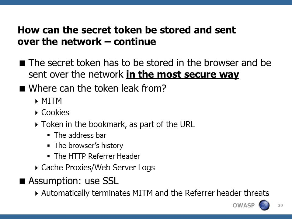 OWASP 39 How can the secret token be stored and sent over the network – continue  The secret token has to be stored in the browser and be sent over the network in the most secure way  Where can the token leak from.