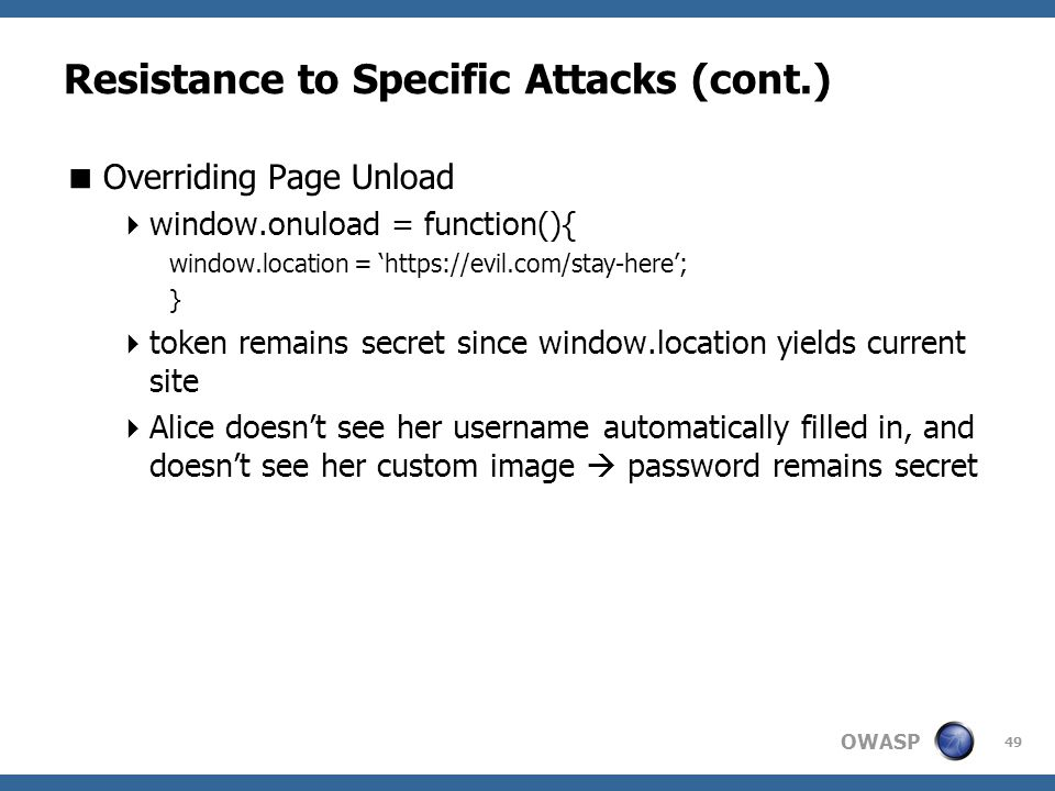 OWASP 49 Resistance to Specific Attacks (cont.)  Overriding Page Unload  window.onuload = function(){ window.location = 'https://evil.com/stay-here'; }  token remains secret since window.location yields current site  Alice doesn't see her username automatically filled in, and doesn't see her custom image  password remains secret
