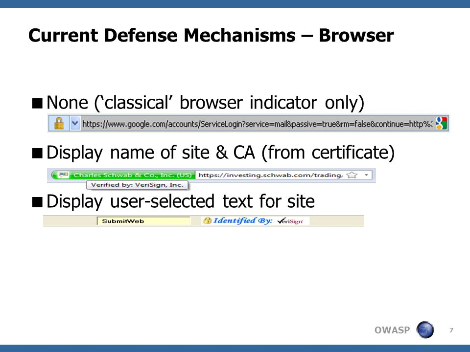 OWASP 8 Current Defense Mechanisms – Site  Site Identificator  text  image  Selected during registration to site  Can be passive/interactive  Advantage: User (probably) won't submit password if identificator doesn't exist  Disadvantage: One extra click for interactive  Login bookmark – Presented by Ben Adida  User must click on bookmark to login  Advantage: Wrong-URL, no-SSL attacks irrelevant  Disadvantage: The Bookmark…