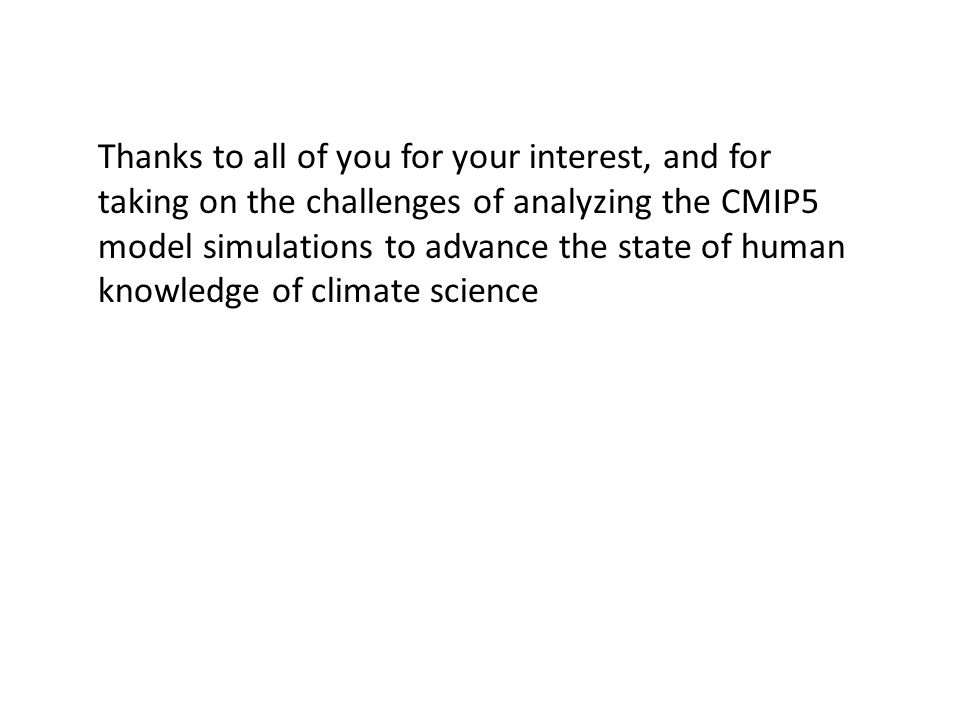 Thanks to all of you for your interest, and for taking on the challenges of analyzing the CMIP5 model simulations to advance the state of human knowledge of climate science