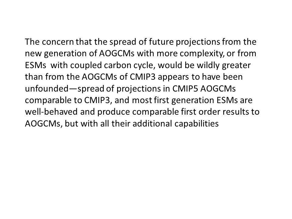 The concern that the spread of future projections from the new generation of AOGCMs with more complexity, or from ESMs with coupled carbon cycle, would be wildly greater than from the AOGCMs of CMIP3 appears to have been unfounded—spread of projections in CMIP5 AOGCMs comparable to CMIP3, and most first generation ESMs are well-behaved and produce comparable first order results to AOGCMs, but with all their additional capabilities