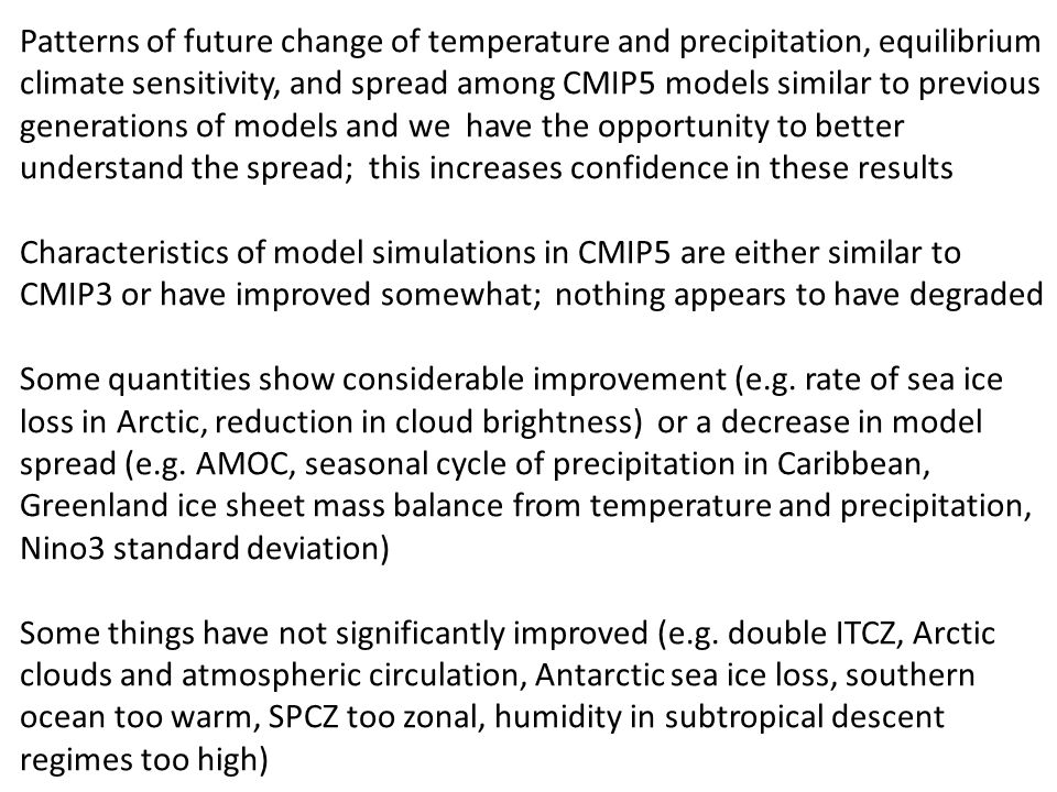 Patterns of future change of temperature and precipitation, equilibrium climate sensitivity, and spread among CMIP5 models similar to previous generations of models and we have the opportunity to better understand the spread; this increases confidence in these results Characteristics of model simulations in CMIP5 are either similar to CMIP3 or have improved somewhat; nothing appears to have degraded Some quantities show considerable improvement (e.g.