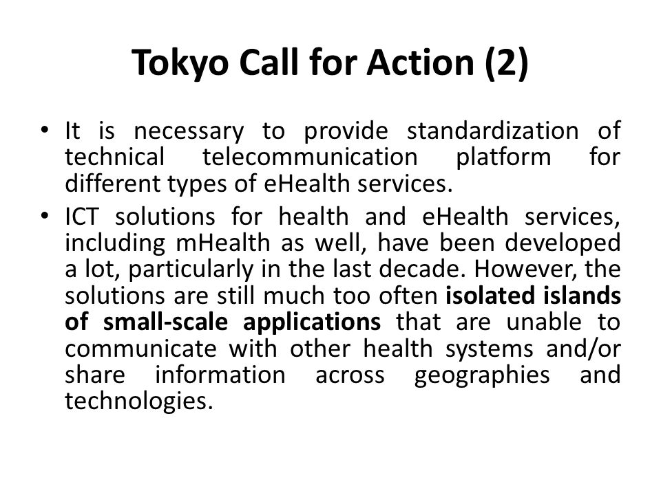 Tokyo Call for Action (2) It is necessary to provide standardization of technical telecommunication platform for different types of eHealth services.