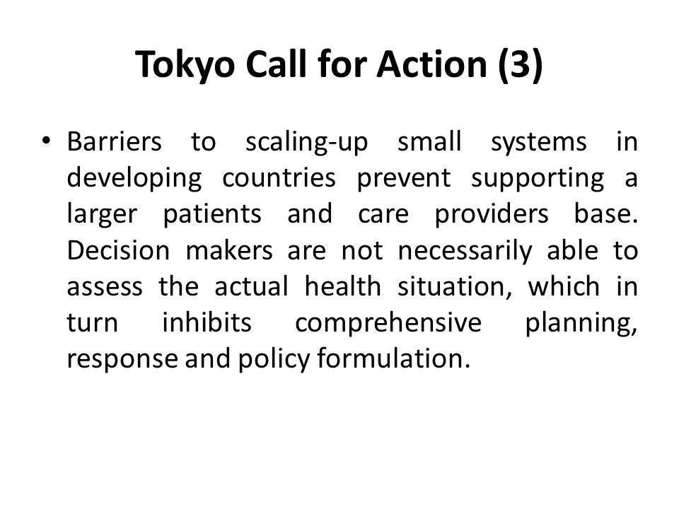 Tokyo Call for Action (3) Barriers to scaling-up small systems in developing countries prevent supporting a larger patients and care providers base.
