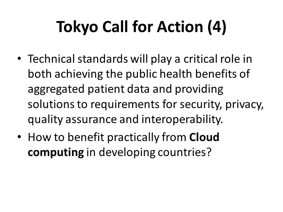 Tokyo Call for Action (4) Technical standards will play a critical role in both achieving the public health benefits of aggregated patient data and providing solutions to requirements for security, privacy, quality assurance and interoperability.