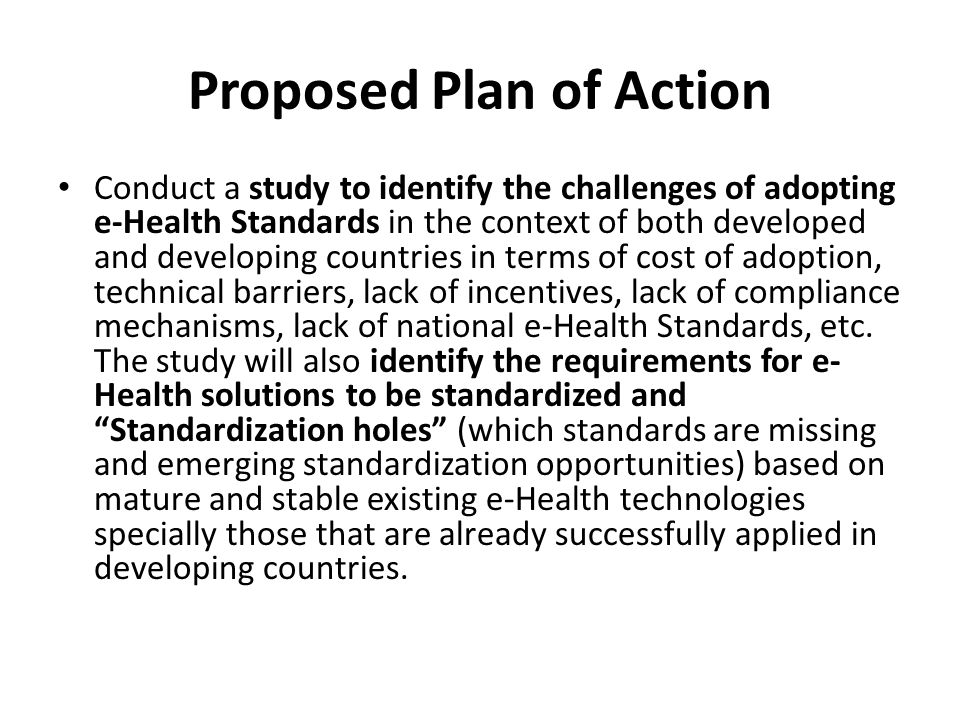 Proposed Plan of Action Conduct a study to identify the challenges of adopting e-Health Standards in the context of both developed and developing countries in terms of cost of adoption, technical barriers, lack of incentives, lack of compliance mechanisms, lack of national e-Health Standards, etc.
