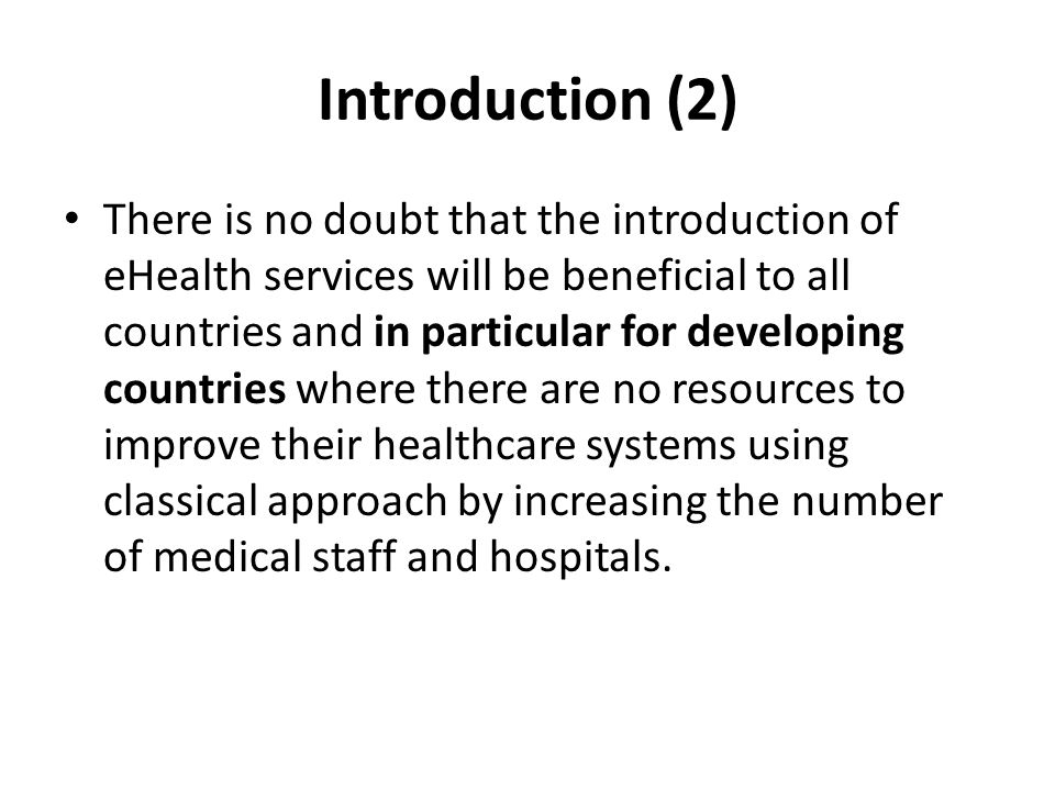 Introduction (2) There is no doubt that the introduction of eHealth services will be beneficial to all countries and in particular for developing countries where there are no resources to improve their healthcare systems using classical approach by increasing the number of medical staff and hospitals.