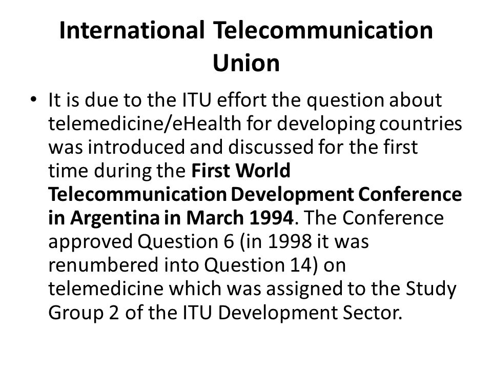 International Telecommunication Union It is due to the ITU effort the question about telemedicine/eHealth for developing countries was introduced and discussed for the first time during the First World Telecommunication Development Conference in Argentina in March 1994.