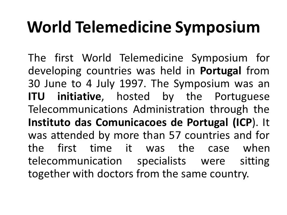 World Telemedicine Symposium The first World Telemedicine Symposium for developing countries was held in Portugal from 30 June to 4 July 1997. The Sym