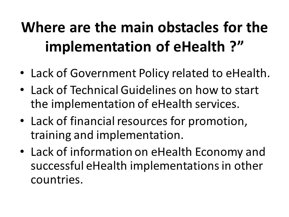 """Where are the main obstacles for the implementation of eHealth ?"""" Lack of Government Policy related to eHealth. Lack of Technical Guidelines on how to"""