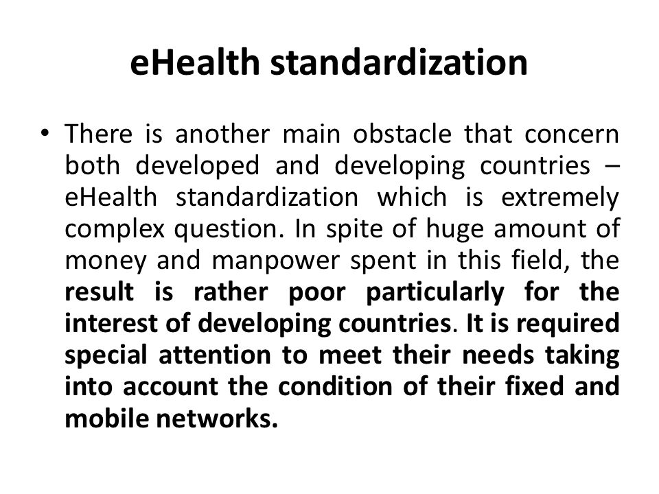eHealth standardization There is another main obstacle that concern both developed and developing countries – eHealth standardization which is extremely complex question.