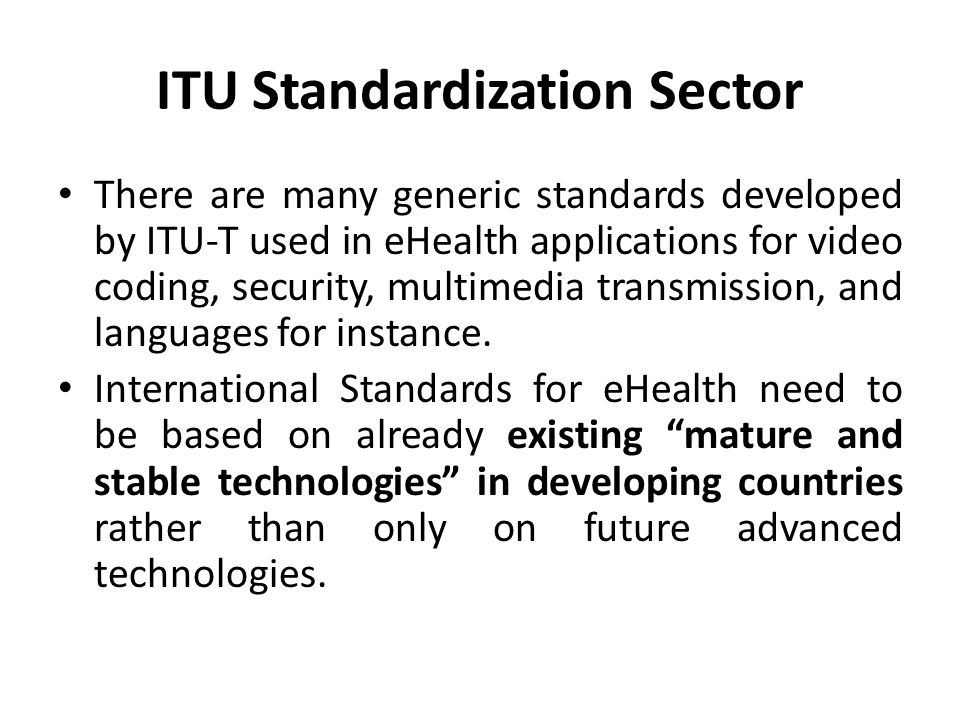 ITU Standardization Sector There are many generic standards developed by ITU-T used in eHealth applications for video coding, security, multimedia transmission, and languages for instance.